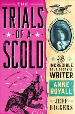 The Trials of a Scold: The Incredible True Story of Writer Anne Royall (Hardcover)