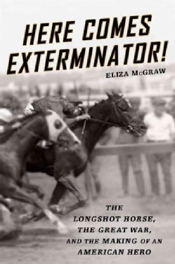 Here Comes Exterminator!: The Longshot Horse, the Great War, and the Making of an American Hero (Hardcover)