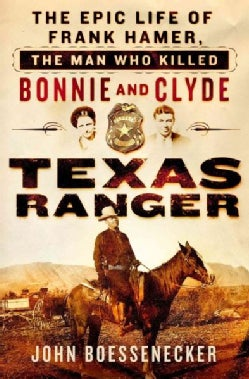 Texas Ranger: The Epic Life of Frank Hamer, the Man Who Killed Bonnie and Clyde (Hardcover)