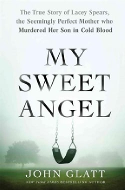 My Sweet Angel: The True Story of Lacey Spears, the Seemingly Perfect Mother Who Murdered Her Son in Cold Blood (Hardcover)