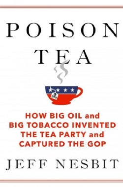 Poison Tea: How Big Oil and Big Tobacco Invented the Tea Party and Captured the GOP (Hardcover)
