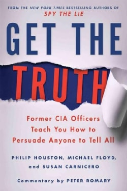 Get the Truth: Former CIA Officers Teach You How to Persuade Anyone to Tell All (Paperback)