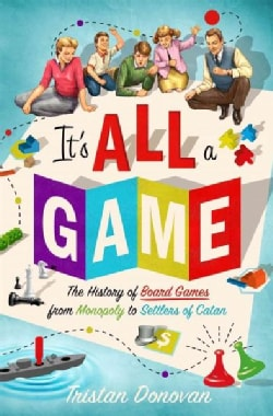 It's All a Game: The History of Board Games from Monopoly to Settlers of Catan (Hardcover)