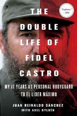 The Double Life of Fidel Castro: My 17 Years As Personal Bodyguard to El Lider Maximo (Paperback)