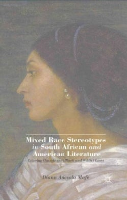 Mixed Race Stereotypes in South African and American Literature: Coloring Outside the Black and White Lines (Paperback)