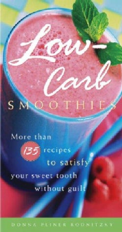 Low-Carb Smoothies: More Than 135 Recipes To Satisfy Your Sweet Tooth Without Guilt (Paperback)