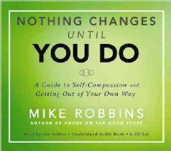 Nothing Changes Until You Do: A Guide to Self-Compassion and Getting Out of Your Own Way (CD-Audio)