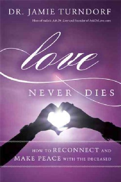 Love Never Dies: How to Reconnect and Make Peace with the Deceased (Hardcover)