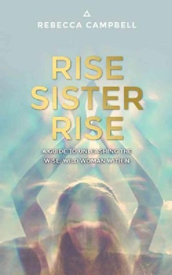 Rise Sister Rise: A Guide to Unleashing the Wise, Wild Woman Within (Paperback)