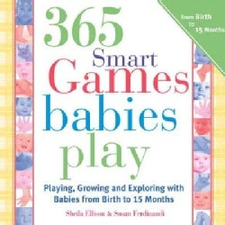 365 Games Smart Babies Play: Playing, Growing and Exploring with Bbies from Birth to 15 Months (Paperback)