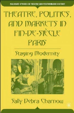 Theatre, Politics, And Markets in Fin-de-siecle Paris: Staging Modernity (Hardcover)