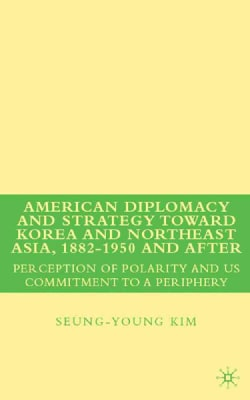 American Diplomacy and Strategy toward Korea and Northeast Asia, 1882-1s950 and After: Perception of Polarity and... (Hardcover)