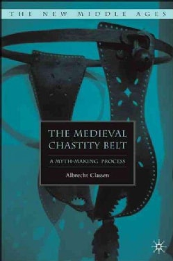 The Medieval Chastity Belt: A Myth-making Process (Hardcover)