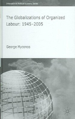 The Globalizations Of Organized Labour: 1945-2004 (Hardcover)