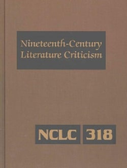 Nineteenth Century Literature Criticism: Criticism of the Works of Novelists, Philosophers, and Other Creative Wr... (Hardcover)