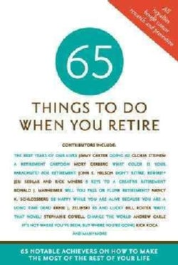 65 Things to Do When You Retire: More Than 65 Notable Achievers on How to Make the Most of the Rest of Your Life (Paperback)