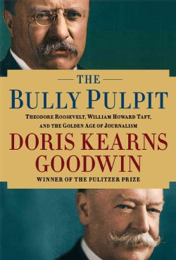 The Bully Pulpit: Theodore Roosevelt, William Howard Taft, and the Golden Age of Journalism (Hardcover)