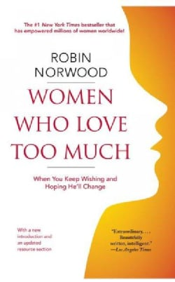 Women Who Love Too Much: When You Keep Wishing and Hoping He'll Change (Paperback)