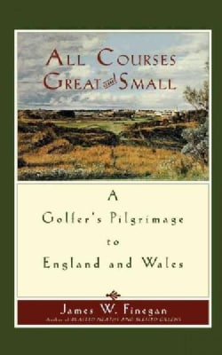 All Courses Great And Small: A Golfer's Pilgrimage to England and Wales (Paperback)