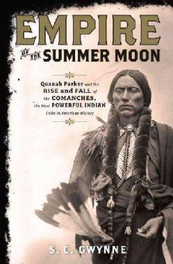 Empire of the Summer Moon: Quanah Parker and the Rise and Fall of the Comanches, the Most Powerful Indian Tribe i... (Hardcover)
