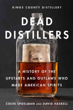 Dead Distillers: The Kings County Distillery History of the Entrepreneurs and Outlaws Who Made American Spirits (Hardcover)