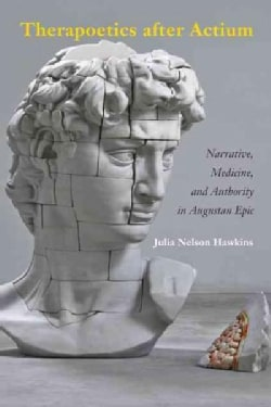 Therapoetics After Actium: Narrative,medicine,and Authority Inaugustanepic (Hardcover)