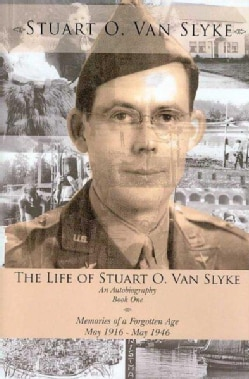 The Life of Stuart O. Van Slyke: An Autobiography: Book One: Memories of a Forgotten Age, May 1916 - May 1946 (Hardcover)