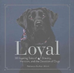 Loyal: 38 Inspiring Tales of Bravery, Heroism, and the Devotion of Dogs (Hardcover)