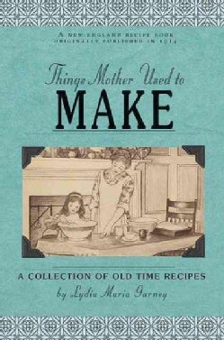 Things Mother Used to Make: A Collection of Old Time Recipes, Some Nearly One Hundred Years Old and Never Publish... (Paperback)