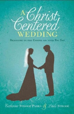A Christ-Centered Wedding: Rejoicing in the Gospel on Your Big Day (Paperback)