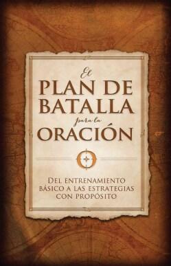 El plan de batalla para la oracion / The Battle Plan for Prayer: Del entrenamiento basico a las estrategias con p... (Paperback)