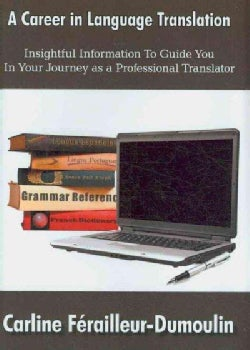 A Career in Language Translation: Insightful Information to Guide You in Your Journey As a Professional Translator (Hardcover)