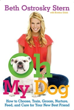 Oh My Dog: How to Choose, Train, Groom, Nurture, Feed, and Care for Your New Best Friend (Paperback)