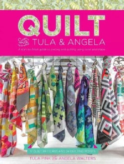 Quilt With Tula & Angela: A Start-to-Finish Guide to Piecing and Quilting Using Color and Shape (Paperback)