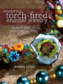 Mastering Torch-Fired Enamel Jewelry: The Next Steps in Painting With Fire (Paperback)
