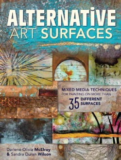 Alternative Art Surfaces: Mixed Media Techniques for Painting on More Than 35 Different Surfaces (Paperback)