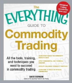 The Everything Guide to Commodity Trading: All the Tools, Training, and Techniques You Need to Succeed in Commodi... (Paperback)