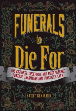 Funerals to Die For: The Craziest, Creepiest, and Most Bizarre Funeral Traditions and Practices Ever (Paperback)