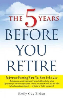 The 5 Years Before You Retire: Retirement Planning When You Need It the Most (Paperback)
