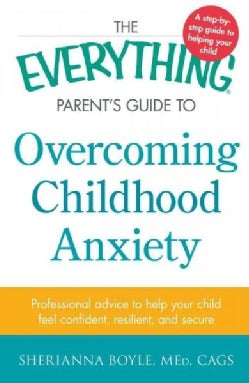 The Everything Parent's Guide to Overcoming Childhood Anxiety: Professional Advice to Help Your Child Feel Confid... (Paperback)