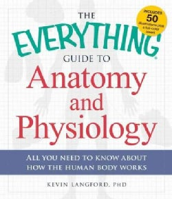 The Everything Guide to Anatomy and Physiology: All you need to know about how the human body works (Paperback)