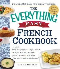 The Everything Easy French Cookbook: Includes Boeuf Bourguignon, Crepes Suzette, Croque-monsieur Maison, Quiche L... (Paperback)