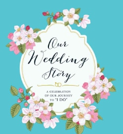 "Our Wedding Story: A Celebration of Our Journey to ""I Do"" (Record book)"
