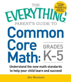 The Everything Parent's Guide to Common Core Math, Grades K-5: Understand the New Math Standards to Help Your Chi... (Paperback)