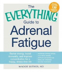 The Everything Guide to Adrenal Fatigue: Revive Energy, Boost Immunity, and Improve Concentration for a Happy, St... (Paperback)