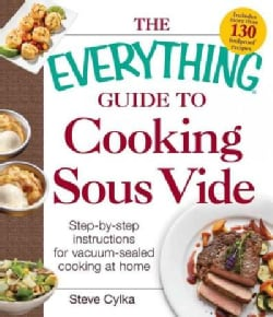 The Everything Guide to Cooking Sous Vide: Step-by-step instructions for vacuum-sealed cooking at home (Paperback)