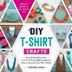 DIY T-Shirt Crafts: From Braided Bracelets to Floor Pillows, 50 Unexpected Ways to Recycle Your Old T-shirts (Paperback)