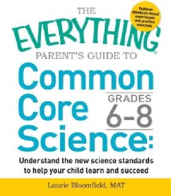The Everything Guide to Common Core Science Grades 6-8: Understand the New Science Standards to Help Your Child L... (Paperback)