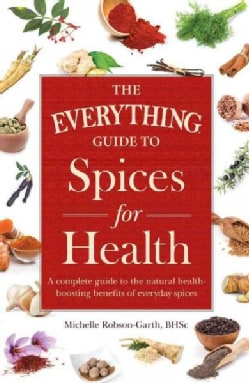 The Everything Guide to Spices for Health: A Complete Guide to the Natural Health-Boosting Benefits of Everyday S... (Paperback)