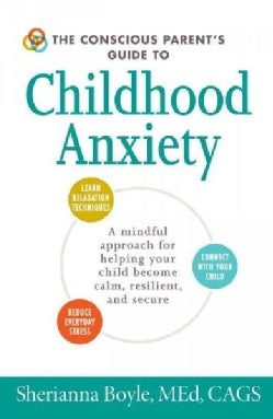 The Conscious Parent's Guide to Childhood Anxiety: A Mindful Approach for Helping Your Child Become Calm, Resilie... (Paperback)